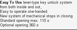 Easy To Use lever-type key unlock system from both inside and out, Easy to operate one-handed. New system of mechanical stops in closing Standard opening max. 110 o Optional opening 360 o