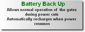 Battery Back Up Allows normal operation of  the gates  during power cuts Automatically recharges when power resumes