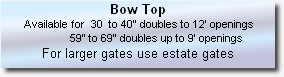 "Bow Top    Available for  30  to 40"" doubles to 12' openings                         59"" to 69"" doubles up to 9' openings For larger gates use estate gates"
