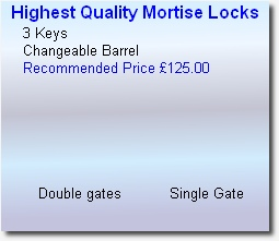 Highest Quality Mortise Locks      3 Keys      Changeable Barrel      Recommended Price £125.00                          Double gates           Single Gate